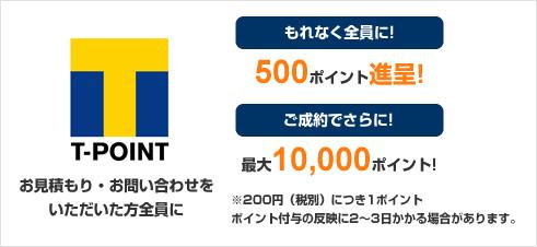 お見積り・お問い合わせをいただいた方全員にTポイント500ポイント進呈!さらにご成約の方に最大10,000ポイント進呈!